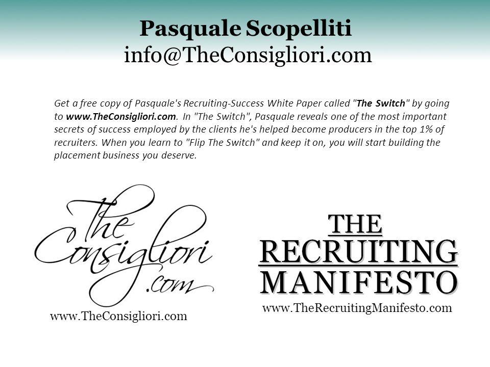 Pasquale Scopelliti info@TheConsigliori.com www.TheRecruitingManifesto.com Get a free copy of Pasquale s Recruiting-Success White Paper called The Switch by going to www.TheConsigliori.com.