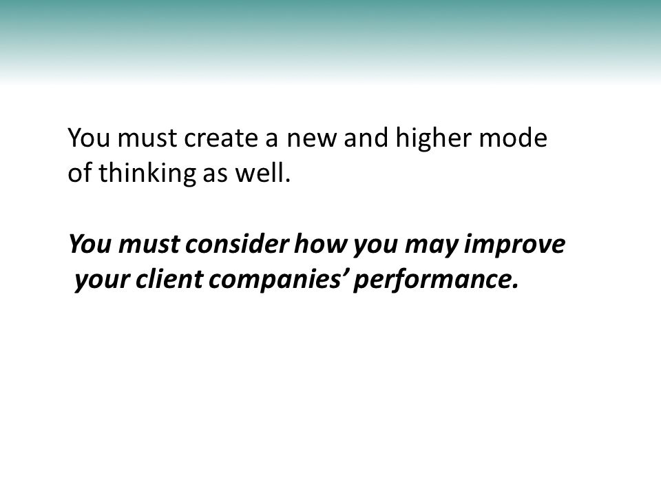 You must create a new and higher mode of thinking as well. You must consider how you may improve your client companies' performance.