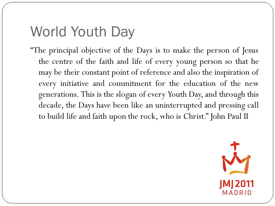 World Youth Day The principal objective of the Days is to make the person of Jesus the centre of the faith and life of every young person so that he may be their constant point of reference and also the inspiration of every initiative and commitment for the education of the new generations.