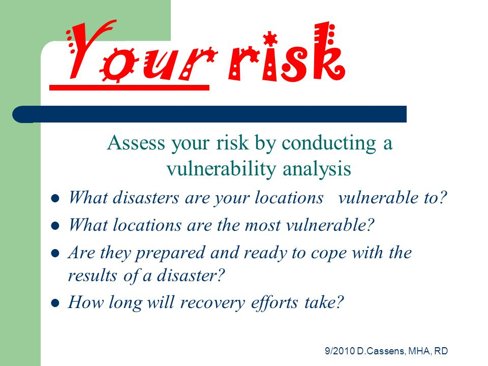 9/2010 D.Cassens, MHA, RD Your risk Assess your risk by conducting a vulnerability analysis What disasters are your locations vulnerable to.