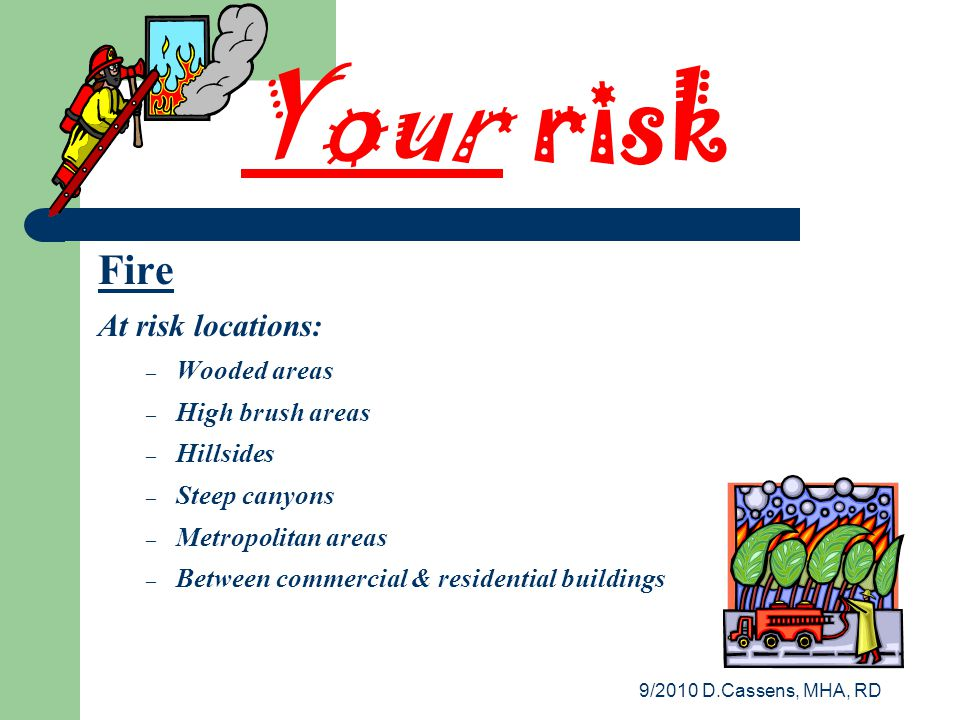 9/2010 D.Cassens, MHA, RD Your risk Fire At risk locations: – Wooded areas – High brush areas – Hillsides – Steep canyons – Metropolitan areas – Between commercial & residential buildings