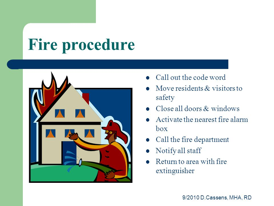 9/2010 D.Cassens, MHA, RD Fire procedure Call out the code word Move residents & visitors to safety Close all doors & windows Activate the nearest fire alarm box Call the fire department Notify all staff Return to area with fire extinguisher