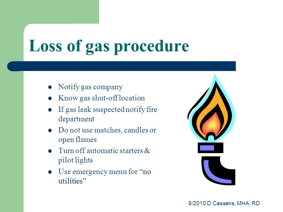 9/2010 D.Cassens, MHA, RD Loss of gas procedure Notify gas company Know gas shut-off location If gas leak suspected notify fire department Do not use matches, candles or open flames Turn off automatic starters & pilot lights no utilities Use emergency menu for no utilities