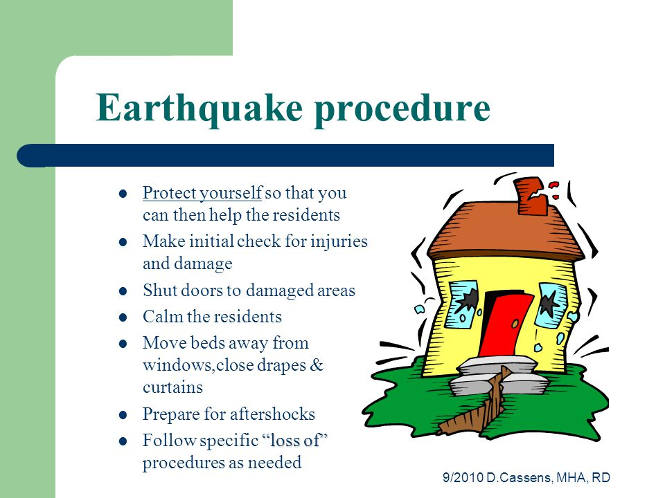 9/2010 D.Cassens, MHA, RD Earthquake procedure Protect yourself so that you can then help the residents Make initial check for injuries and damage Shut doors to damaged areas Calm the residents Move beds away from windows,close drapes & curtains Prepare for aftershocks loss of Follow specific loss of procedures as needed
