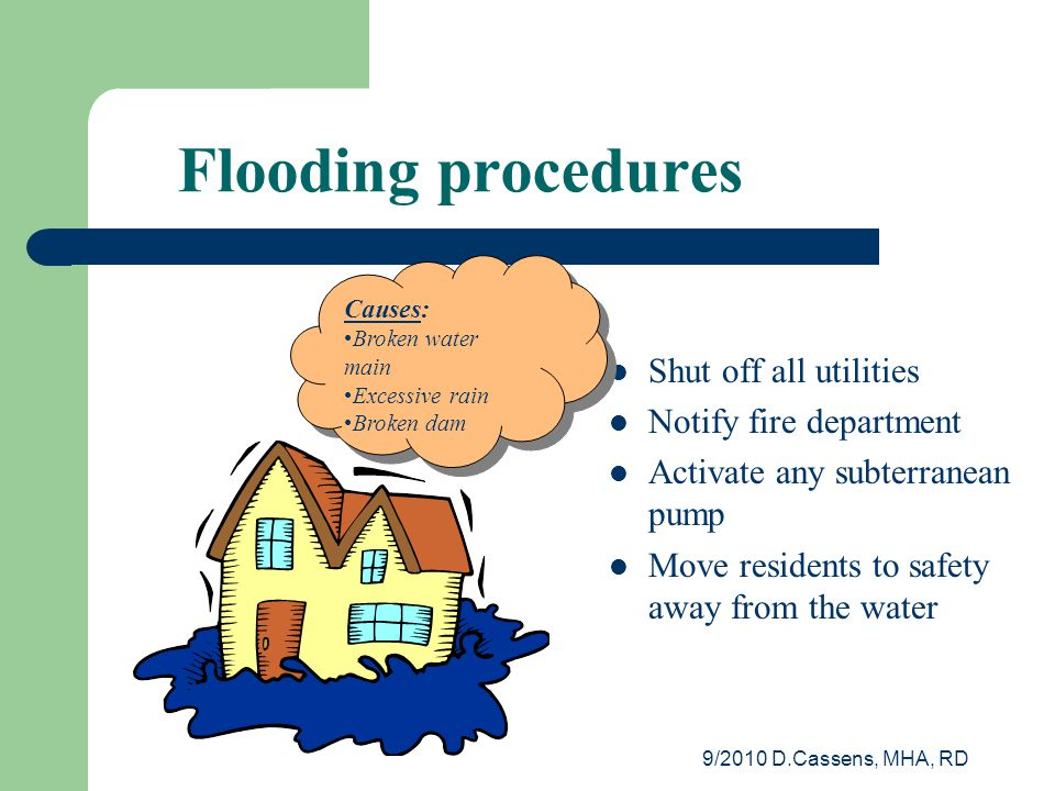 9/2010 D.Cassens, MHA, RD Flooding procedures Shut off all utilities Notify fire department Activate any subterranean pump Move residents to safety away from the water Causes: Broken water main Excessive rain Broken dam Causes: Broken water main Excessive rain Broken dam