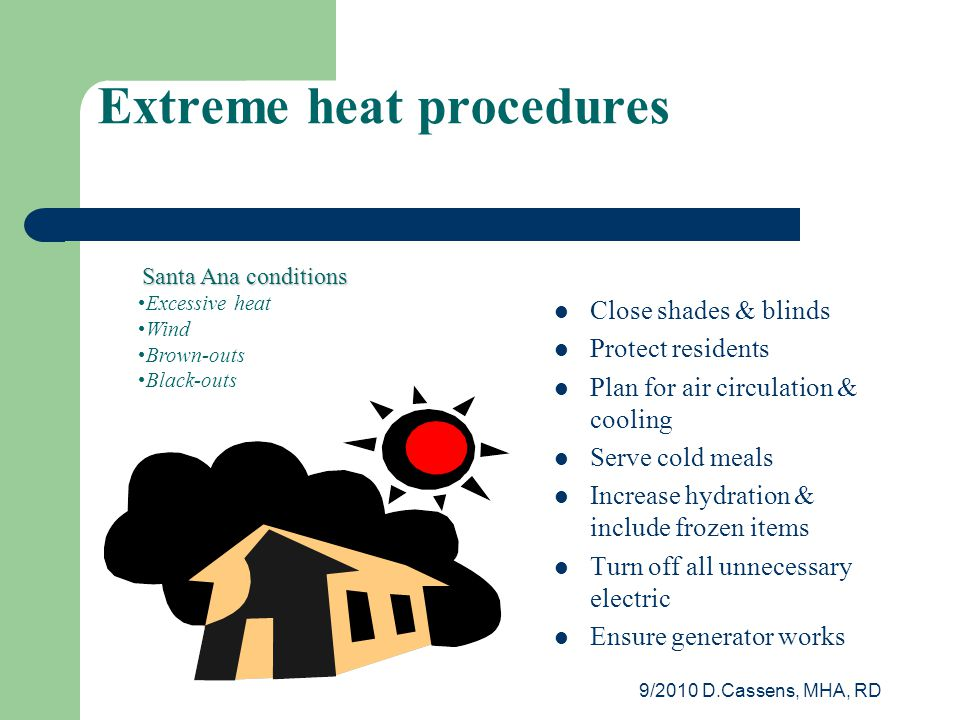 9/2010 D.Cassens, MHA, RD Close shades & blinds Protect residents Plan for air circulation & cooling Serve cold meals Increase hydration & include frozen items Turn off all unnecessary electric Ensure generator works Santa Ana conditions Excessive heat Wind Brown-outs Black-outs Extreme heat procedures