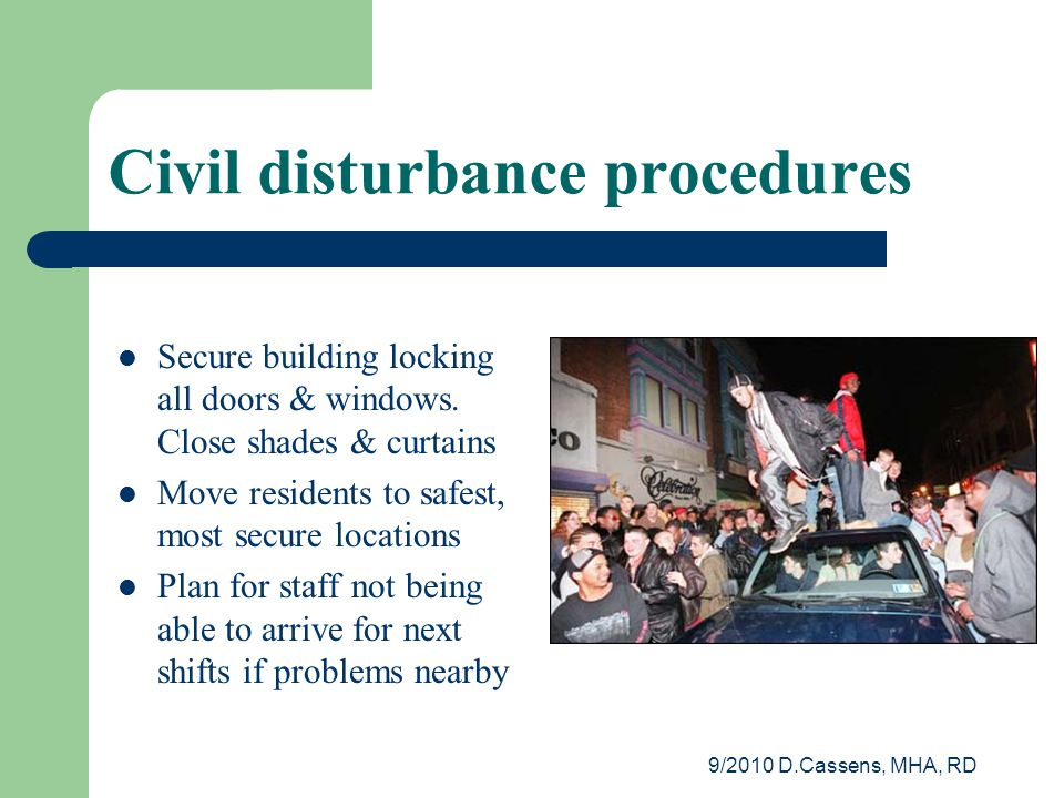 9/2010 D.Cassens, MHA, RD Civil disturbance procedures Secure building locking all doors & windows.