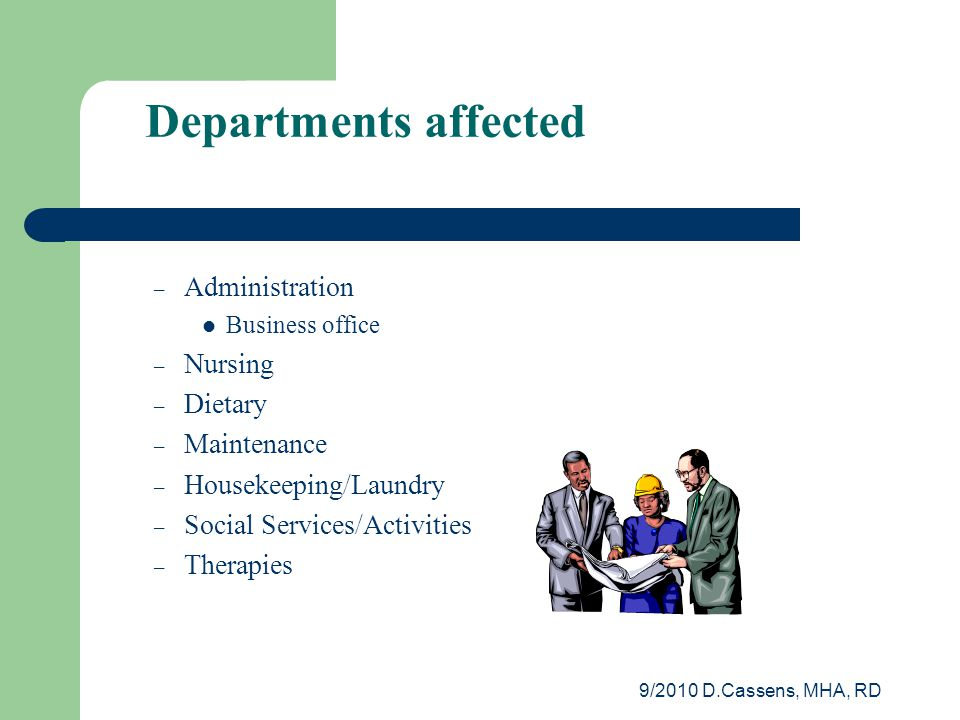 9/2010 D.Cassens, MHA, RD Departments affected – Administration Business office – Nursing – Dietary – Maintenance – Housekeeping/Laundry – Social Services/Activities – Therapies
