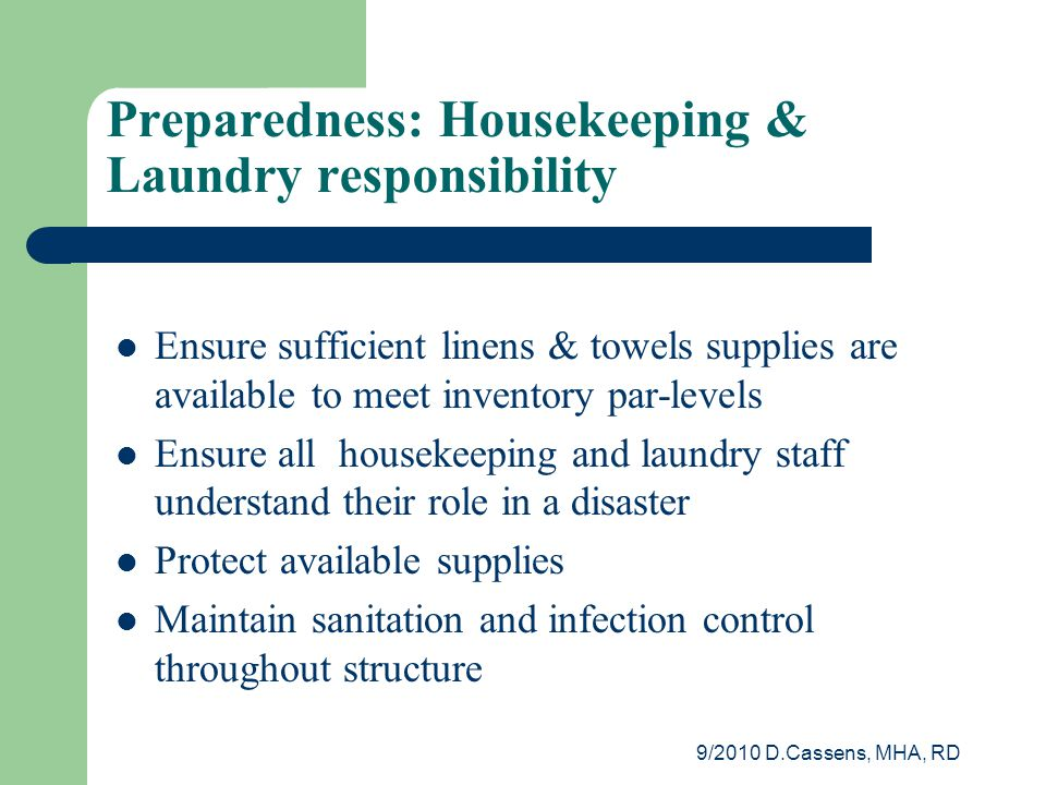 9/2010 D.Cassens, MHA, RD Preparedness: Housekeeping & Laundry responsibility Ensure sufficient linens & towels supplies are available to meet inventory par-levels Ensure all housekeeping and laundry staff understand their role in a disaster Protect available supplies Maintain sanitation and infection control throughout structure