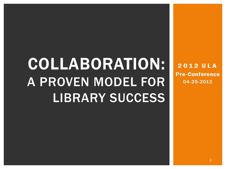 2012 ULA Pre-Conference 04-25-2012 1 COLLABORATION: A PROVEN MODEL FOR LIBRARY SUCCESS