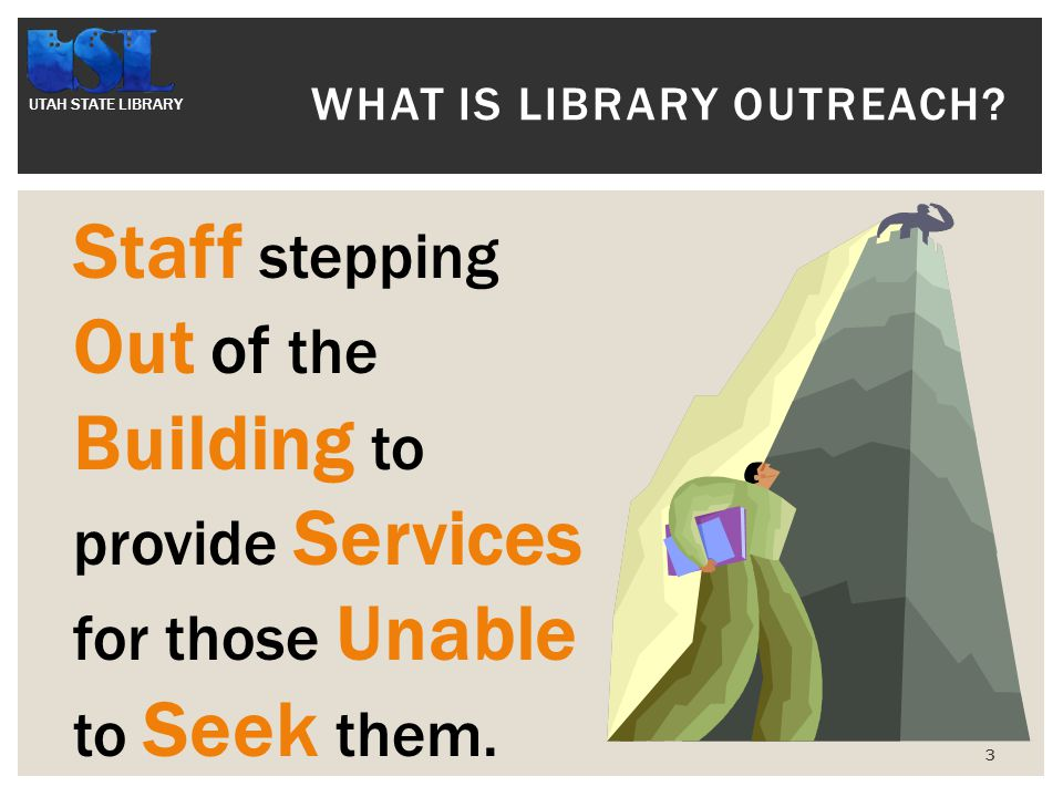 UTAH STATE LIBRARY 3 WHAT IS LIBRARY OUTREACH.