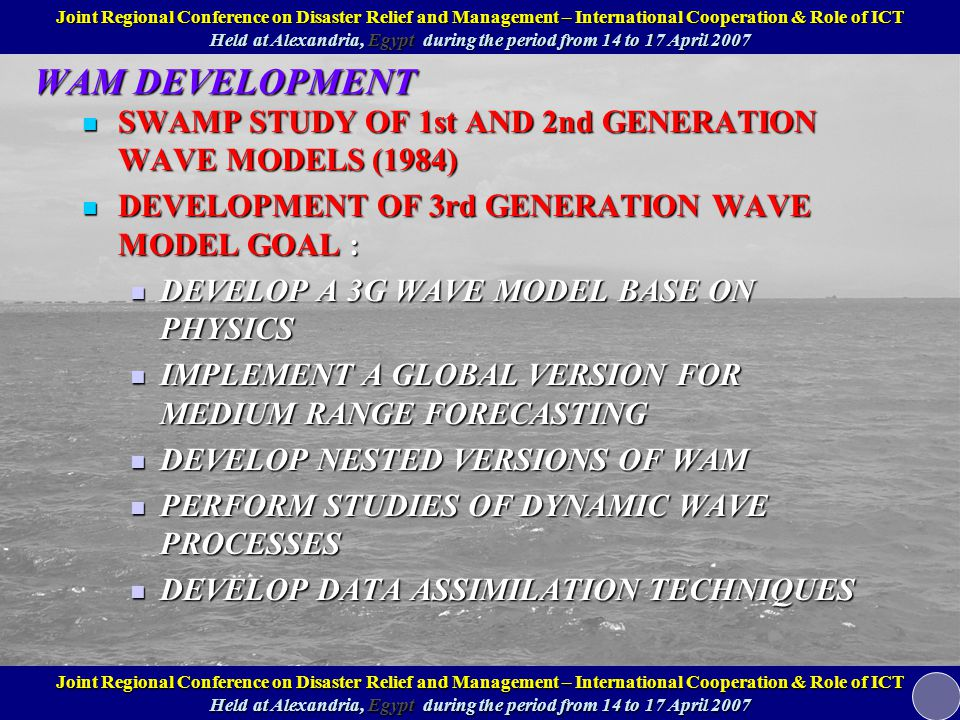 WAM DEVELOPMENT SWAMP STUDY OF 1st AND 2nd GENERATION WAVE MODELS (1984) SWAMP STUDY OF 1st AND 2nd GENERATION WAVE MODELS (1984) DEVELOPMENT OF 3rd GENERATION WAVE MODEL GOAL : DEVELOPMENT OF 3rd GENERATION WAVE MODEL GOAL : DEVELOP A 3G WAVE MODEL BASE ON PHYSICS DEVELOP A 3G WAVE MODEL BASE ON PHYSICS IMPLEMENT A GLOBAL VERSION FOR MEDIUM RANGE FORECASTING IMPLEMENT A GLOBAL VERSION FOR MEDIUM RANGE FORECASTING DEVELOP NESTED VERSIONS OF WAM DEVELOP NESTED VERSIONS OF WAM PERFORM STUDIES OF DYNAMIC WAVE PROCESSES PERFORM STUDIES OF DYNAMIC WAVE PROCESSES DEVELOP DATA ASSIMILATION TECHNIQUES DEVELOP DATA ASSIMILATION TECHNIQUES Joint Regional Conference on Disaster Relief and Management – International Cooperation & Role of ICT Held at Alexandria, Egypt during the period from 14 to 17 April 2007 Joint Regional Conference on Disaster Relief and Management – International Cooperation & Role of ICT Held at Alexandria, Egypt during the period from 14 to 17 April 2007
