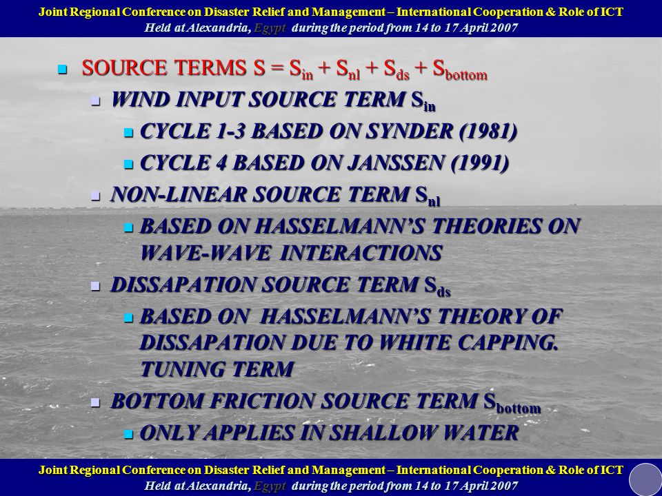 SOURCE TERMS S = S in + S nl + S ds + S bottom SOURCE TERMS S = S in + S nl + S ds + S bottom WIND INPUT SOURCE TERM S in WIND INPUT SOURCE TERM S in CYCLE 1-3 BASED ON SYNDER (1981) CYCLE 1-3 BASED ON SYNDER (1981) CYCLE 4 BASED ON JANSSEN (1991) CYCLE 4 BASED ON JANSSEN (1991) NON-LINEAR SOURCE TERM S nl NON-LINEAR SOURCE TERM S nl BASED ON HASSELMANN'S THEORIES ON WAVE-WAVE INTERACTIONS BASED ON HASSELMANN'S THEORIES ON WAVE-WAVE INTERACTIONS DISSAPATION SOURCE TERM S ds DISSAPATION SOURCE TERM S ds BASED ON HASSELMANN'S THEORY OF DISSAPATION DUE TO WHITE CAPPING.