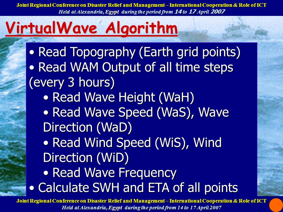 VirtualWave Algorithm Read Topography (Earth grid points) Read Topography (Earth grid points) Read WAM Output of all time steps (every 3 hours) Read WAM Output of all time steps (every 3 hours) Read Wave Height (WaH) Read Wave Height (WaH) Read Wave Speed (WaS), Wave Direction (WaD) Read Wave Speed (WaS), Wave Direction (WaD) Read Wind Speed (WiS), Wind Direction (WiD) Read Wind Speed (WiS), Wind Direction (WiD) Read Wave Frequency Read Wave Frequency Calculate SWH and ETA of all points Calculate SWH and ETA of all points SWH = (WaH/2)*Cos(2*PI*WaF*t - WaD) SWH = (WaH/2)*Cos(2*PI*WaF*t - WaD) ETA = (WaH/2)*Sin(-2*PI*WaF*t) ETA = (WaH/2)*Sin(-2*PI*WaF*t) Visualize and animate all data of all time steps Visualize and animate all data of all time steps Joint Regional Conference on Disaster Relief and Management – International Cooperation & Role of ICT Help at Alexandria, Egypt during the period from 14 to 17 April 2007 Joint Regional Conference on Disaster Relief and Management – International Cooperation & Role of ICT Help at Alexandria, Egypt during the period from 14 to 17 April 2007 Joint Regional Conference on Disaster Relief and Management – International Cooperation & Role of ICT Held at Alexandria, Egypt during the period from 14 to 17 April 2007 Joint Regional Conference on Disaster Relief and Management – International Cooperation & Role of ICT Held at Alexandria, Egypt during the period from 14 to 17 April 2007
