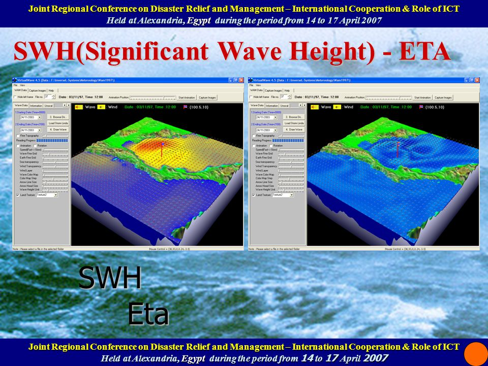 SWH(Significant Wave Height) - ETA SWH Eta Joint Regional Conference on Disaster Relief and Management – International Cooperation & Role of ICT Help at Alexandria, Egypt during the period from 14 to 17 April 2007 Joint Regional Conference on Disaster Relief and Management – International Cooperation & Role of ICT Help at Alexandria, Egypt during the period from 14 to 17 April 2007 Joint Regional Conference on Disaster Relief and Management – International Cooperation & Role of ICT Held at Alexandria, Egypt during the period from 14 to 17 April 2007 Joint Regional Conference on Disaster Relief and Management – International Cooperation & Role of ICT Held at Alexandria, Egypt during the period from 14 to 17 April 2007