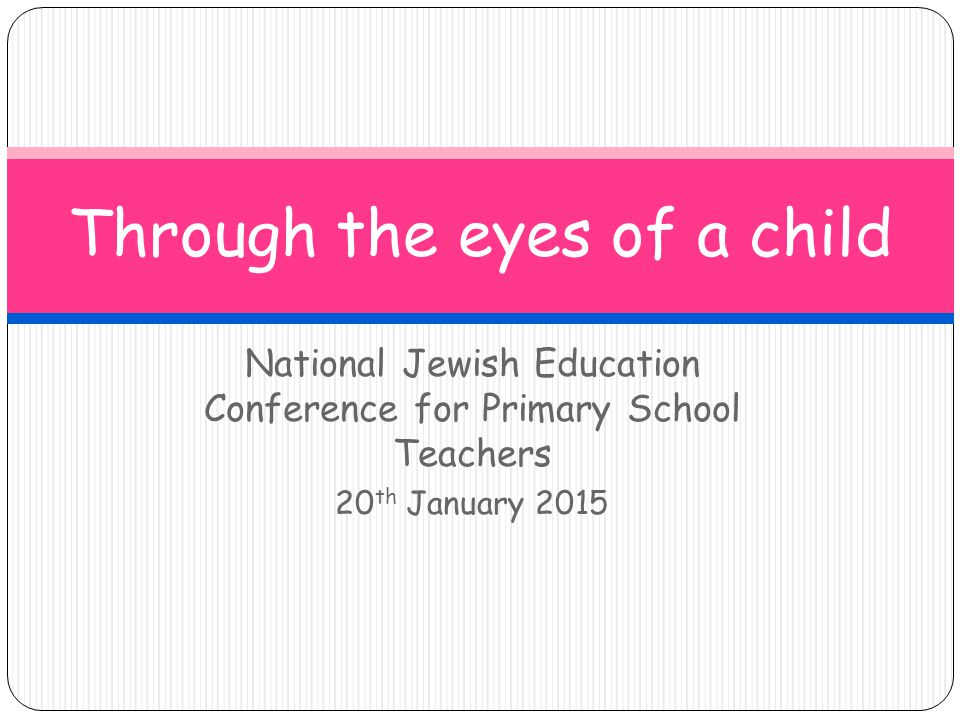 National Jewish Education Conference for Primary School Teachers 20 th January 2015 Through the eyes of a child