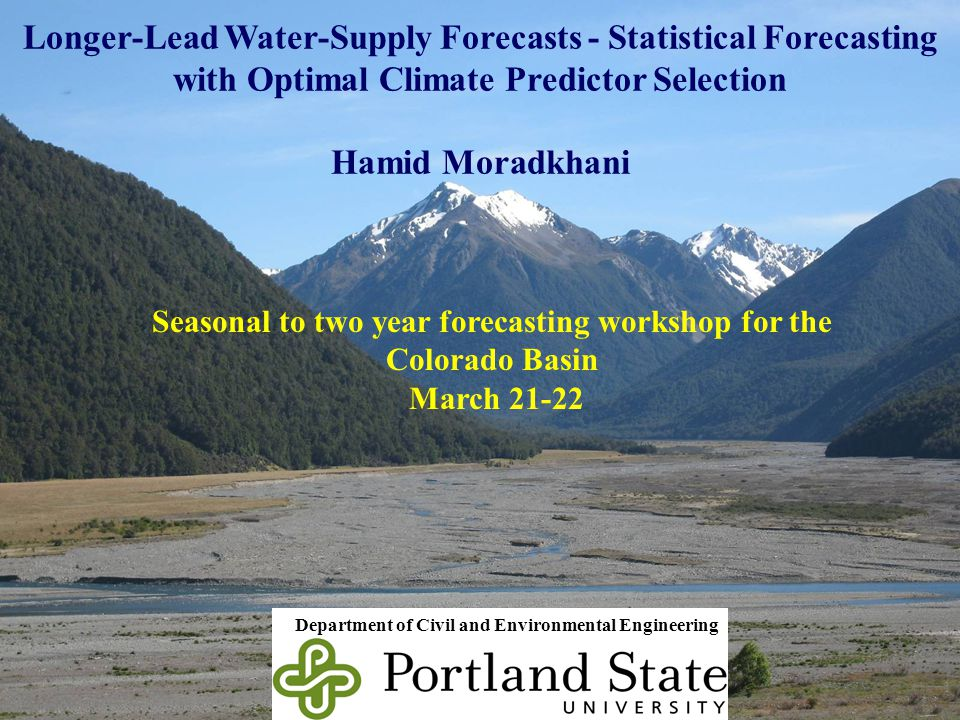 Longer-Lead Water-Supply Forecasts - Statistical Forecasting with Optimal Climate Predictor Selection Hamid Moradkhani Department of Civil and Environmental Engineering 1 Seasonal to two year forecasting workshop for the Colorado Basin March 21-22