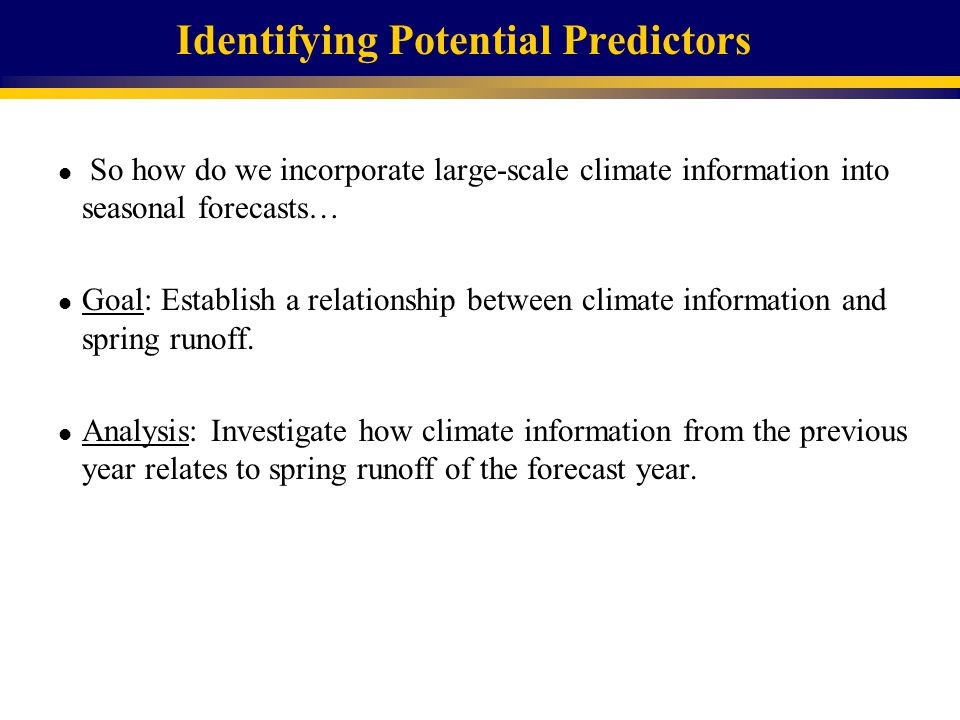Identifying Potential Predictors l So how do we incorporate large-scale climate information into seasonal forecasts… l Goal: Establish a relationship between climate information and spring runoff.