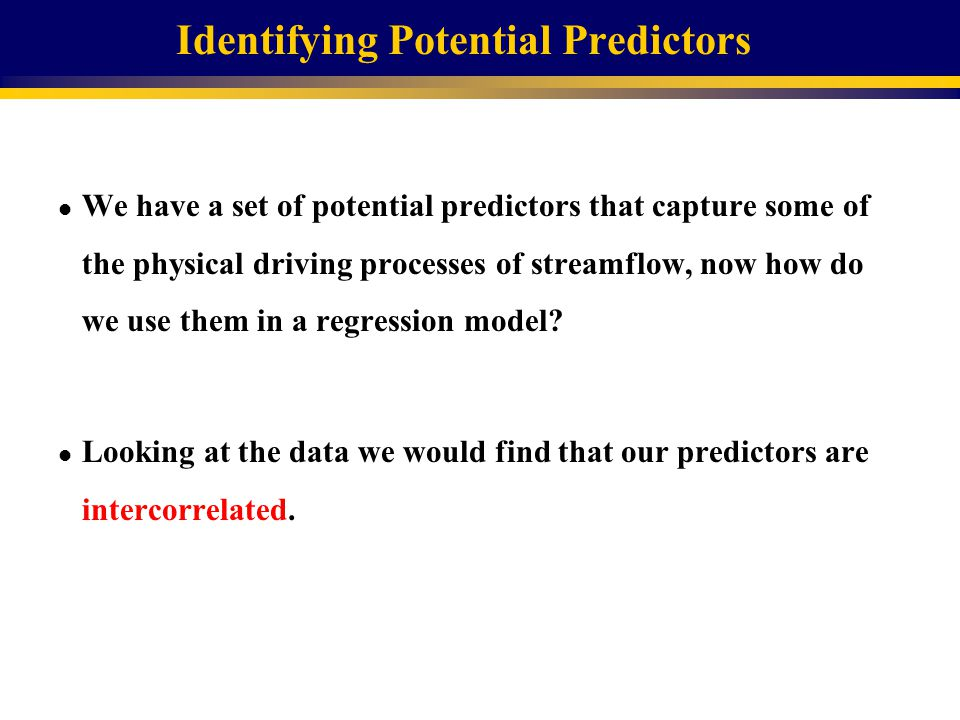 Identifying Potential Predictors l We have a set of potential predictors that capture some of the physical driving processes of streamflow, now how do we use them in a regression model.