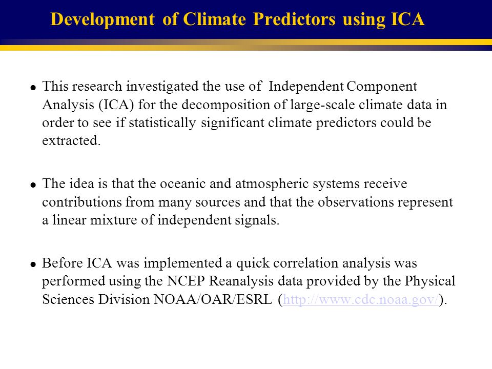 Development of Climate Predictors using ICA l This research investigated the use of Independent Component Analysis (ICA) for the decomposition of large-scale climate data in order to see if statistically significant climate predictors could be extracted.