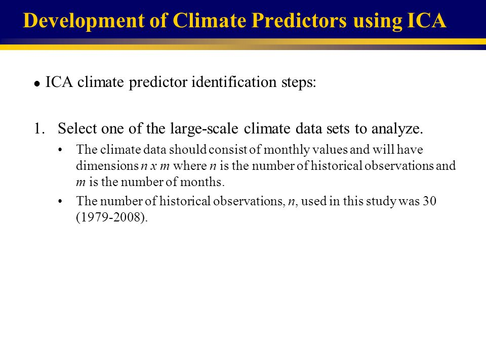 Development of Climate Predictors using ICA l ICA climate predictor identification steps: 1.Select one of the large-scale climate data sets to analyze.