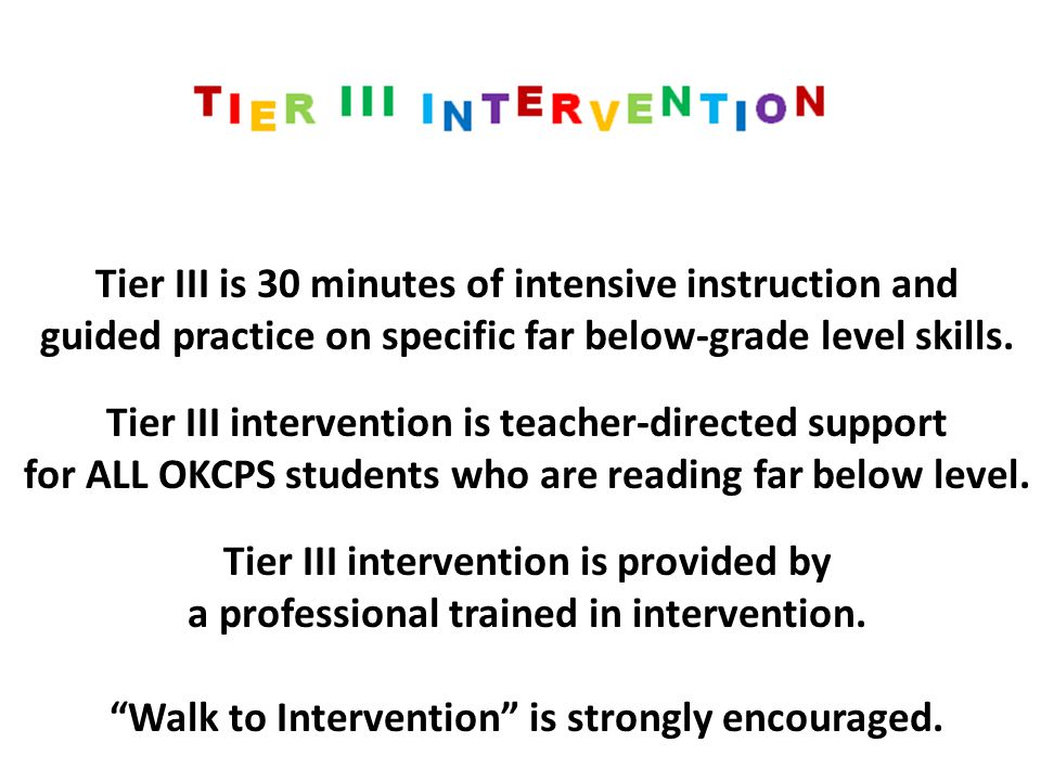Tier III is 30 minutes of intensive instruction and guided practice on specific far below-grade level skills. Tier III intervention is teacher-directe