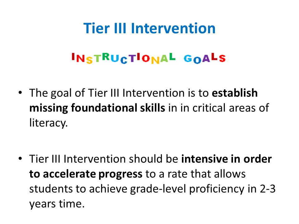 Tier III Intervention The goal of Tier III Intervention is to establish missing foundational skills in in critical areas of literacy. Tier III Interve