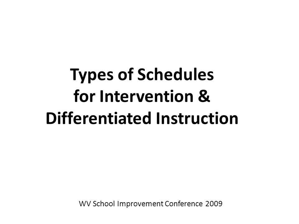Types of Schedules for Intervention & Differentiated Instruction WV School Improvement Conference 2009