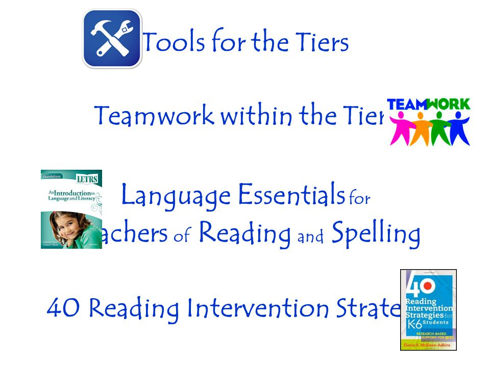 Tools for the Tiers Teamwork within the Tiers L anguage E ssentials for T eachers of R eading and S pelling 40 Reading Intervention Strategies