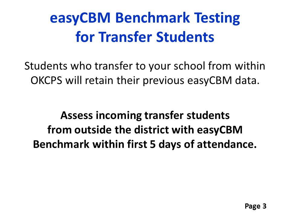Students who transfer to your school from within OKCPS will retain their previous easyCBM data. Assess incoming transfer students from outside the dis