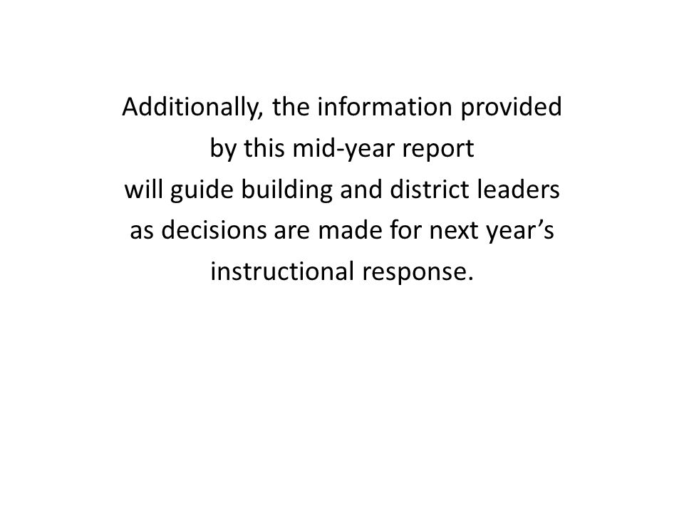 Additionally, the information provided by this mid-year report will guide building and district leaders as decisions are made for next year's instruct