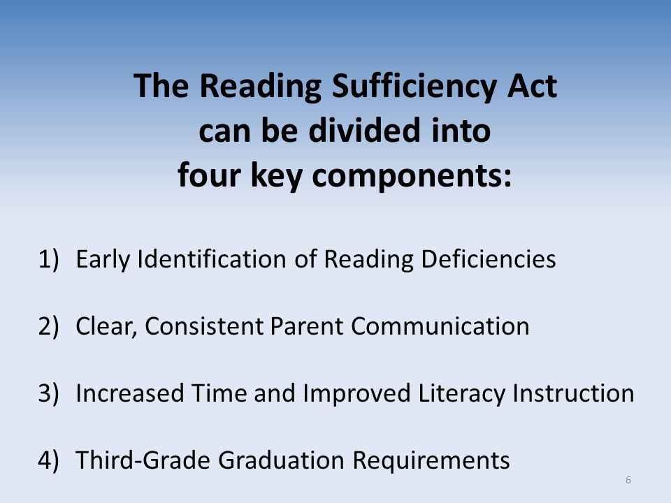 The Reading Sufficiency Act can be divided into four key components: 1)Early Identification of Reading Deficiencies 2)Clear, Consistent Parent Communi