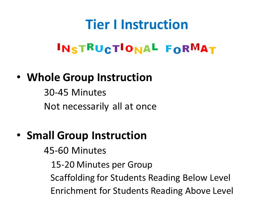 Tier I Instruction Whole Group Instruction 30-45 Minutes Not necessarily all at once Small Group Instruction 45-60 Minutes 15-20 Minutes per Group Sca