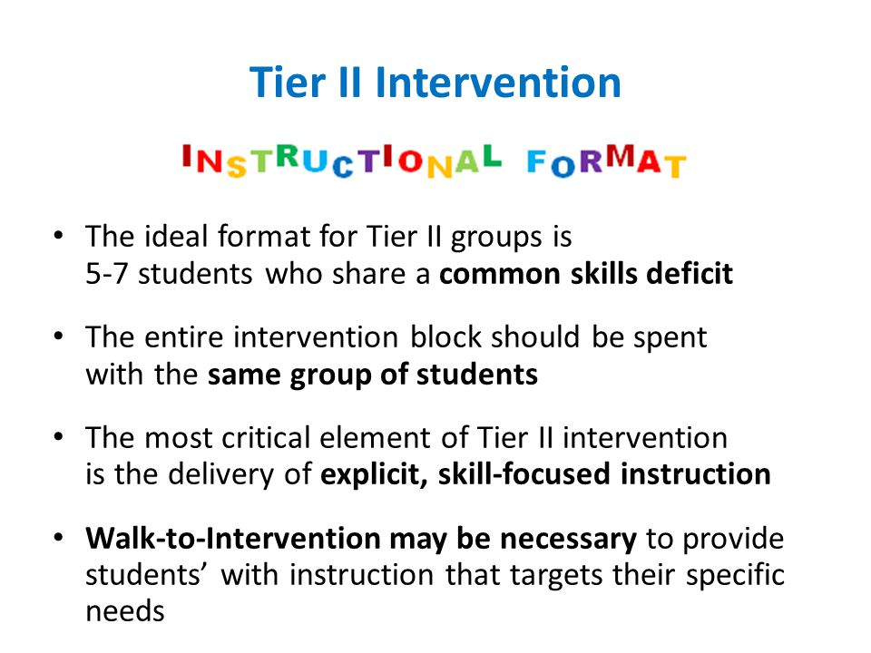 Tier II Intervention The ideal format for Tier II groups is 5-7 students who share a common skills deficit The entire intervention block should be spe