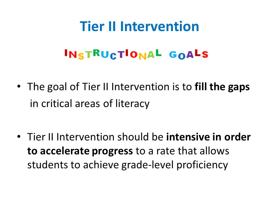 Tier II Intervention The goal of Tier II Intervention is to fill the gaps in critical areas of literacy Tier II Intervention should be intensive in or