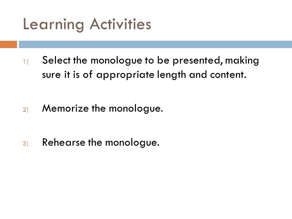 Learning Activities 1) Select the monologue to be presented, making sure it is of appropriate length and content.