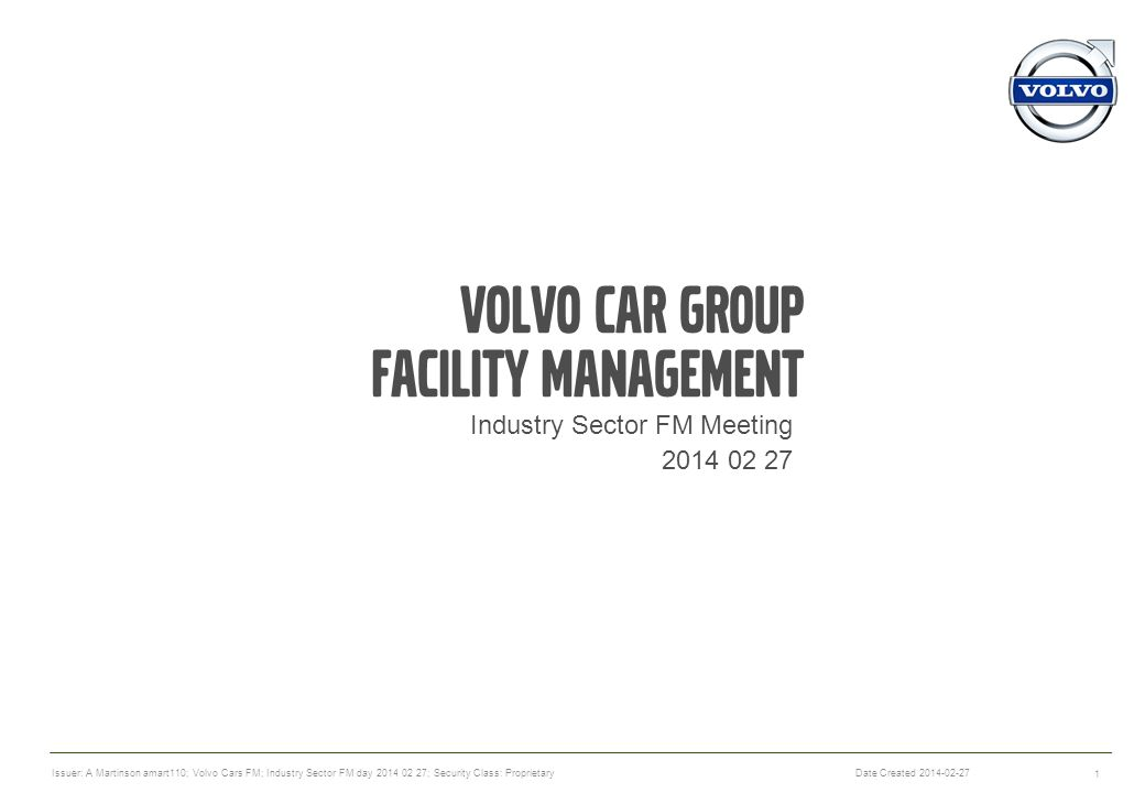 Volvo car Group Facility Management Industry Sector FM Meeting 2014 02 27 1 Date Created 2014-02-27 Issuer: A Martinson amart110; Volvo Cars FM; Industry Sector FM day 2014 02 27; Security Class: Proprietary