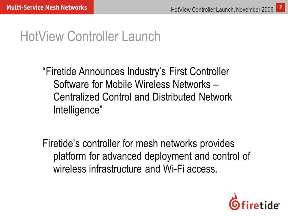 "HotView Controller Launch, November 2006 2 HotView Controller Launch ""Firetide Announces Industry's First Controller Software for Mobile Wireless Netw"