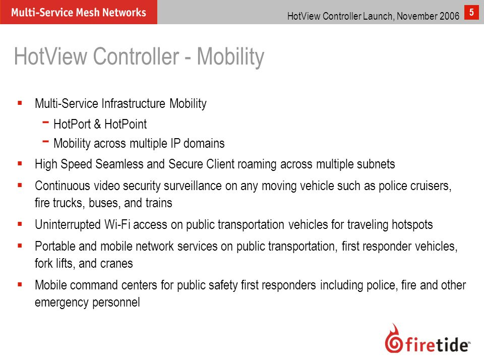 HotView Controller Launch, November 2006 5 HotView Controller - Mobility  Multi-Service Infrastructure Mobility - HotPort & HotPoint - Mobility across multiple IP domains  High Speed Seamless and Secure Client roaming across multiple subnets  Continuous video security surveillance on any moving vehicle such as police cruisers, fire trucks, buses, and trains  Uninterrupted Wi-Fi access on public transportation vehicles for traveling hotspots  Portable and mobile network services on public transportation, first responder vehicles, fork lifts, and cranes  Mobile command centers for public safety first responders including police, fire and other emergency personnel