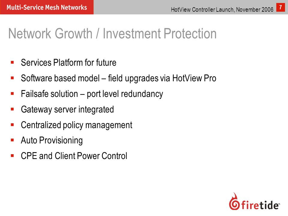 HotView Controller Launch, November 2006 7 Network Growth / Investment Protection  Services Platform for future  Software based model – field upgrades via HotView Pro  Failsafe solution – port level redundancy  Gateway server integrated  Centralized policy management  Auto Provisioning  CPE and Client Power Control