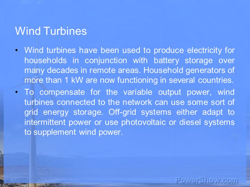 Wind Turbines Wind turbines have been used to produce electricity for households in conjunction with battery storage over many decades in remote areas.