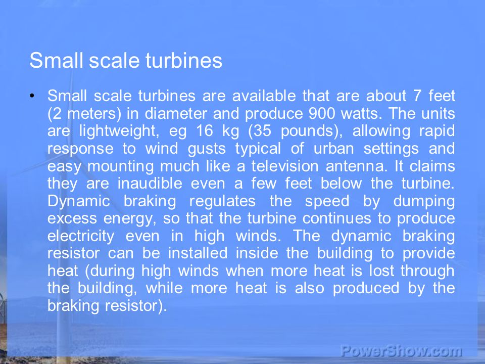 Small scale turbines Small scale turbines are available that are about 7 feet (2 meters) in diameter and produce 900 watts.