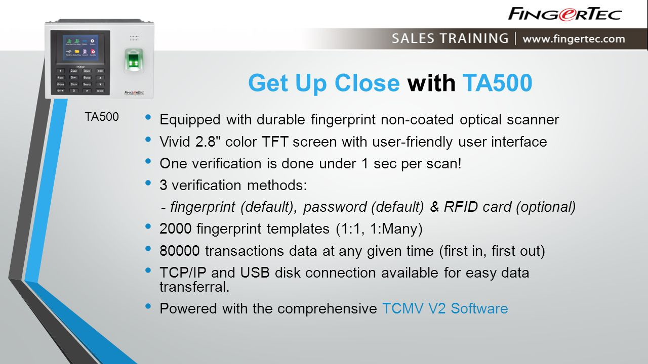 Get Up Close with TA500 Equipped with durable fingerprint non-coated optical scanner Vivid 2.8 color TFT screen with user-friendly user interface One verification is done under 1 sec per scan.