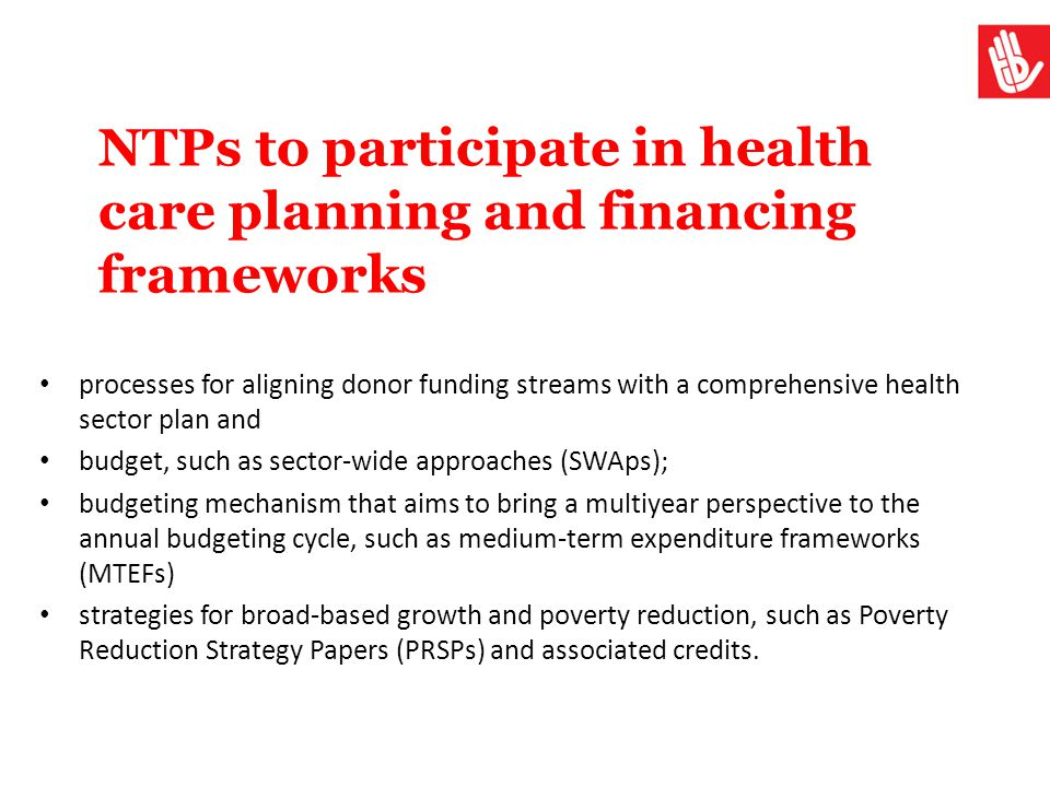 NTPs to participate in health care planning and financing frameworks processes for aligning donor funding streams with a comprehensive health sector p