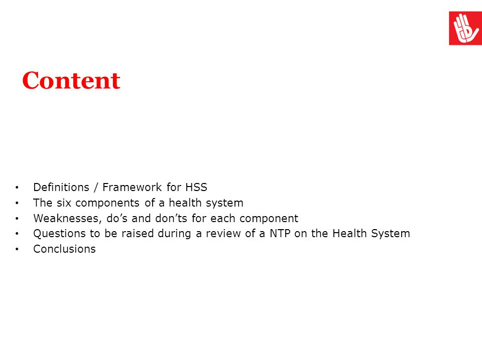Content Definitions / Framework for HSS The six components of a health system Weaknesses, do's and don'ts for each component Questions to be raised du