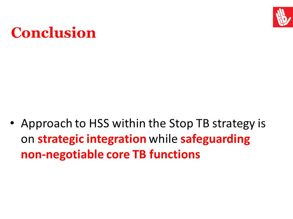 Conclusion Approach to HSS within the Stop TB strategy is on strategic integration while safeguarding non-negotiable core TB functions