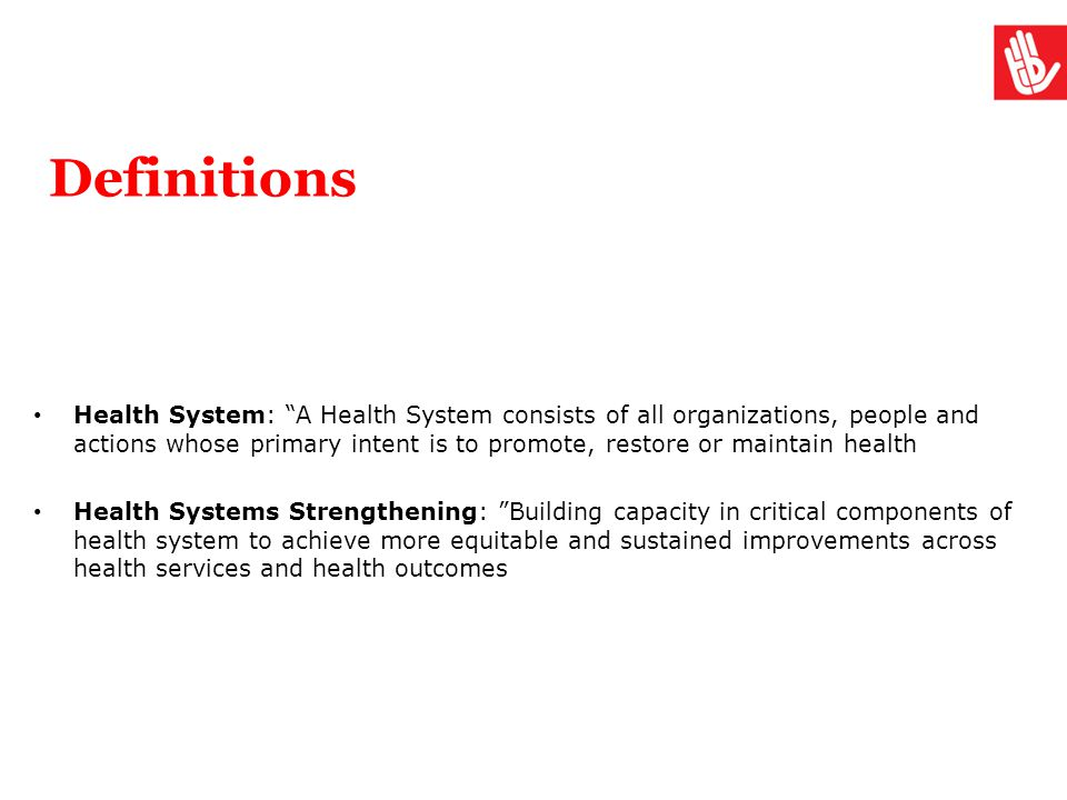 """Definitions Health System: """"A Health System consists of all organizations, people and actions whose primary intent is to promote, restore or maintain"""
