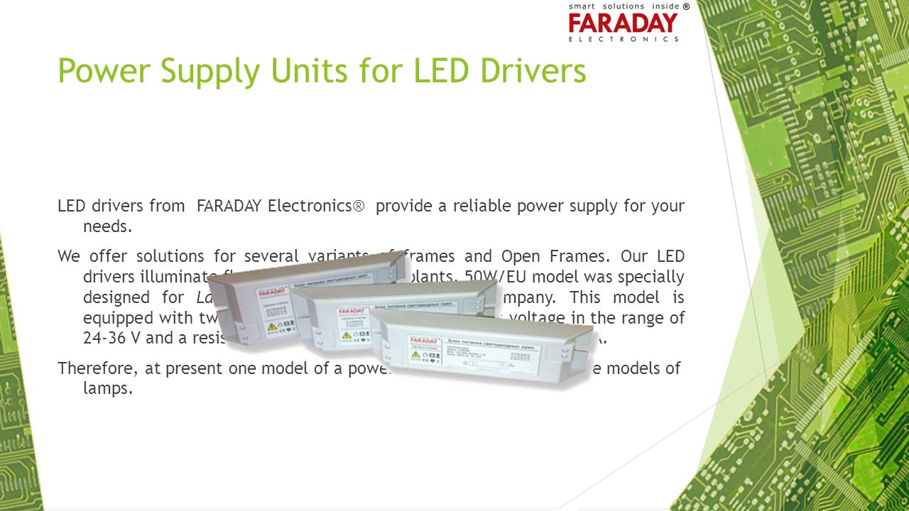 Power Supply Units for LED Drivers LED drivers from FARADAY Electronics® provide a reliable power supply for your needs. We offer solutions for severa