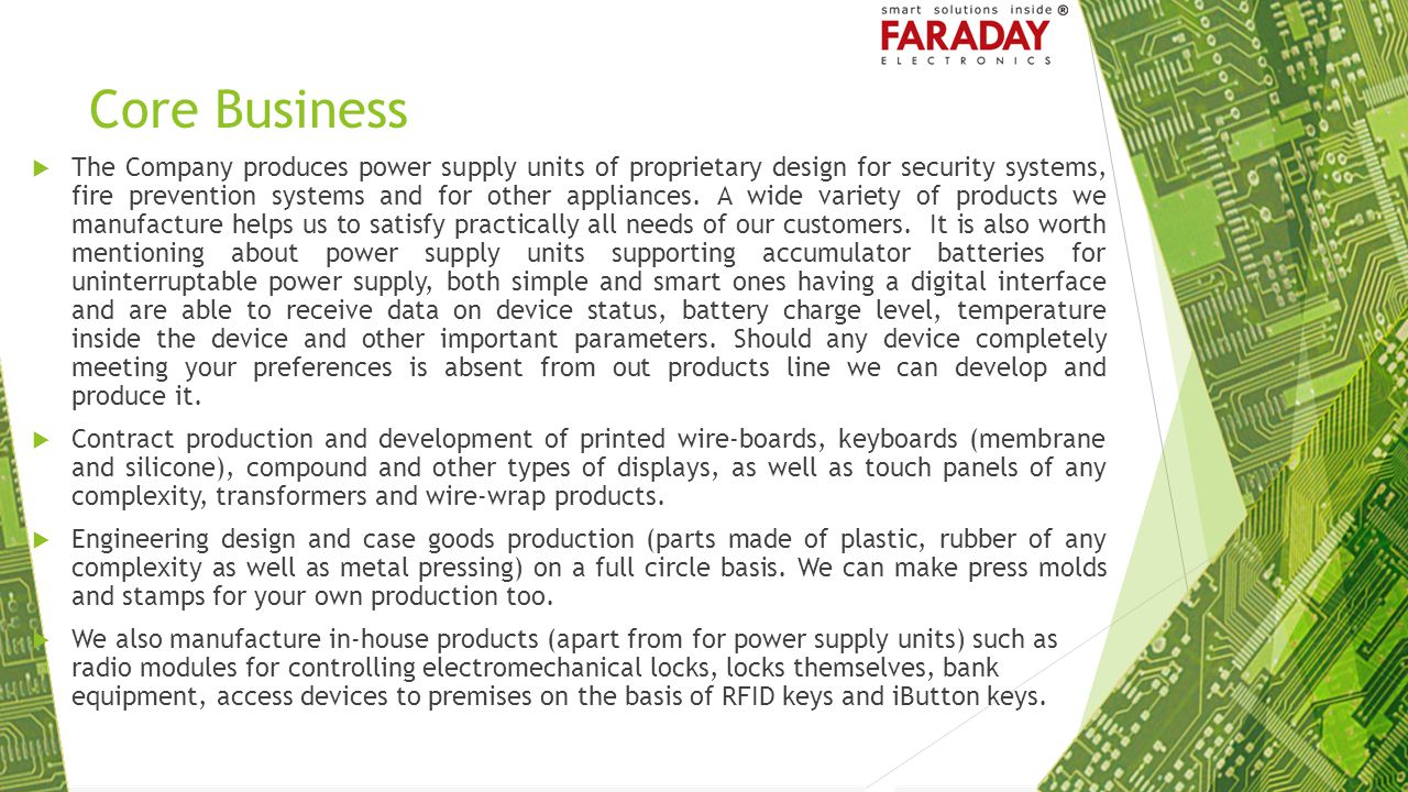 Advantages of Using Our Power Supply Units for Equipment Manufacturers Applying our integrated power supply units, you can get a whole range of advantages: FARADAY power supply units are equipped with precision trimming resistors allowing you, as an equipment manufacturer, getting an output voltage of a wide range which, on one part, makes it possible for you to obtain any required voltage but not only standard values, and, on the other part, it helps reduce the number of power supply units models you have to have at your storage facilities since one and the same model can be used in different appliances requiring, for example, voltage of 12, 18 and 24 V.