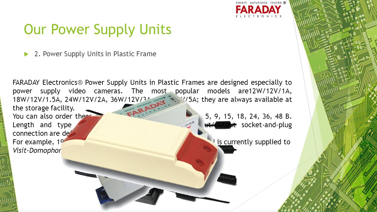 Our Power Supply Units  2. Power Supply Units in Plastic Frame FARADAY Electronics® Power Supply Units in Plastic Frames are designed especially to p